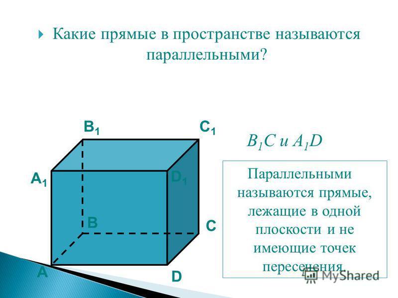 Какие прямые в пространстве называются параллельными? А B C D А1А1 B1B1 C1C1 D1D1 B 1 C и A 1 D Параллельными называются прямые, лежащие в одной плоскости и не имеющие точек пересечения.