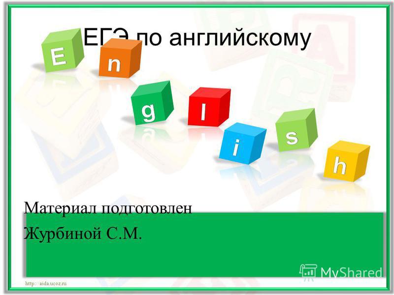 ЕГЭ по английскому Материал подготовлен Журбиной С.М. http://aida.ucoz.ru