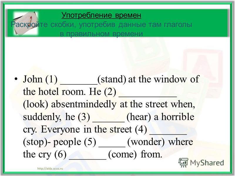 Употребление времен Раскройте скобки, употребив данные там глаголы в правильном времени John (1) _______(stand) at the window of the hotel room. He (2) ___________ (look) absentmindedly at the street when, suddenly, he (3) ______ (hear) a horrible cr