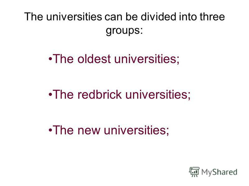 The universities can be divided into three groups: The oldest universities; The redbrick universities; The new universities;
