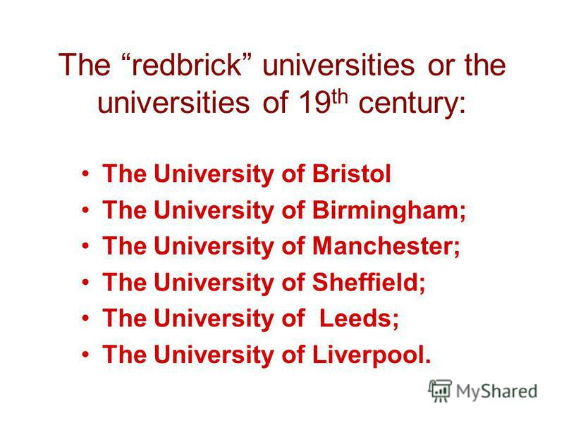 The redbrick universities or the universities of 19 th century: The University of Bristol The University of Birmingham; The University of Manchester; The University of Sheffield; The University of Leeds; The University of Liverpool.