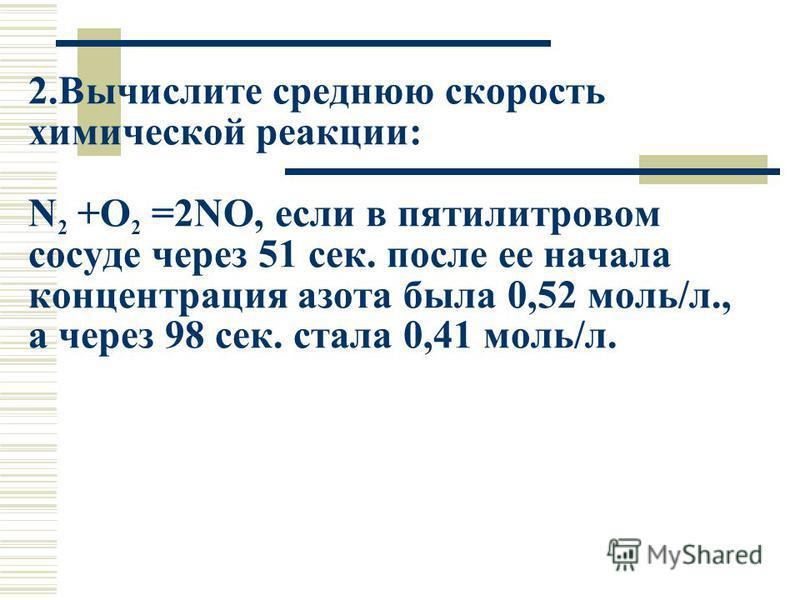 2. Вычислите среднюю скорость химической реакциии: N 2 +O 2 =2NO, если в пятилитровом сосуде через 51 сек. после ее начала концентрация азота была 0,52 моль/л., а через 98 сек. стала 0,41 моль/л.