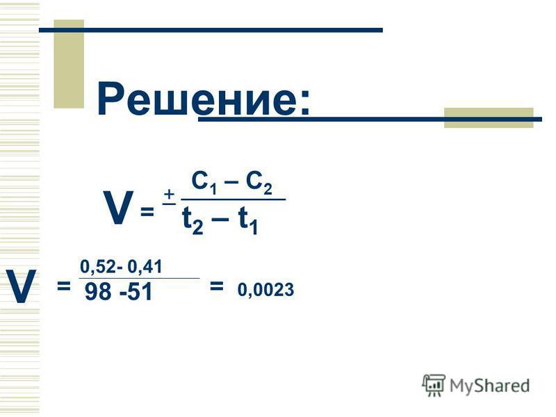 Решение: = + С 1 – С 2 t 2 – t 1 V = 0,52- 0,41 98 -51 = 0,0023 V