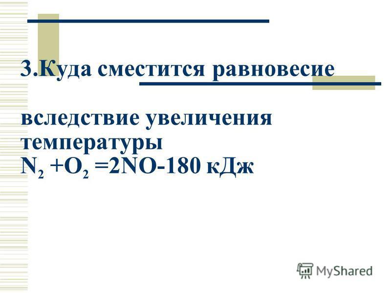 3. Куда сместится равновесие вследствие увеличения температуры N 2 +O 2 =2NO-180 к Дж