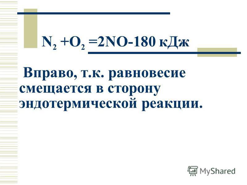 N 2 +O 2 =2NO-180 к Дж Вправо, т.к. равновесие смещается в сторону эндотермической реакциии.