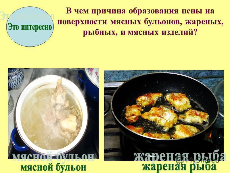 В чем причина образования пены на поверхности мясных бульонов, жареных, рыбных, и мясных изделий?