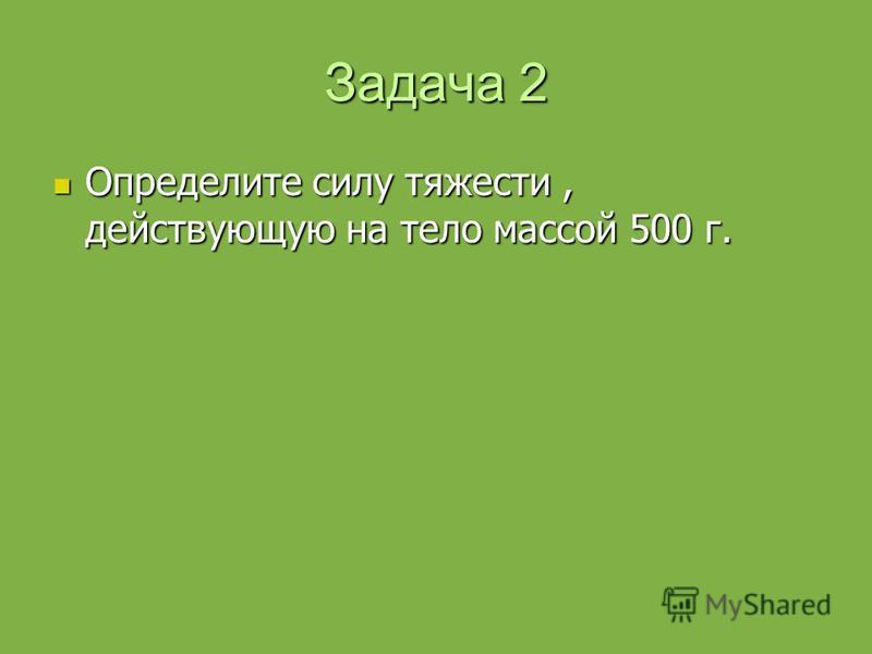 Задача 2 Определите силу тяжести, действующую на тело массой 500 г. Определите силу тяжести, действующую на тело массой 500 г.