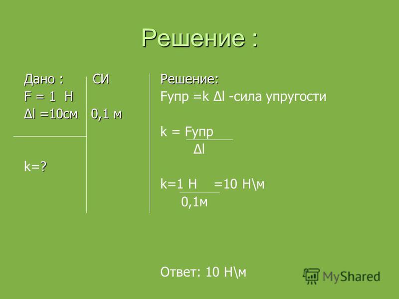 Решение : Дано : СИ F = 1 Н l =10 см 0,1 мl =10 см 0,1 м ? k=? Решение: Fупр =k l -сила упругости k = Fупр l k=1 Н =10 Н\м 0,1 м Ответ: 10 Н\м