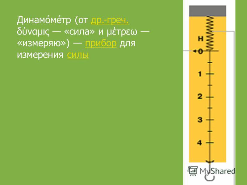Динамо́ме́тр (от др.-греч. δύναμις «сила» и μέτρεω «измеряю») прибор для измерения силы др.-греч.прибор силы