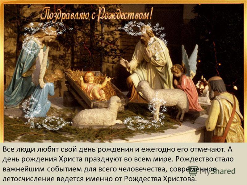 Все люди любят свой день рождения и ежегодно его отмечают. А день рождения Христа празднуют во всем мире. Рождество стало важнейшим событием для всего человечества, современное летосчисление ведется именно от Рождества Христова.
