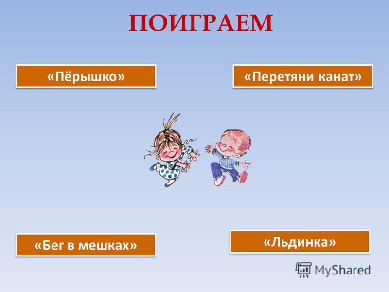 ПОИГРАЕМ «Пёрышко» «Льдинка» «Бег в мешках» «Перетяни канат»