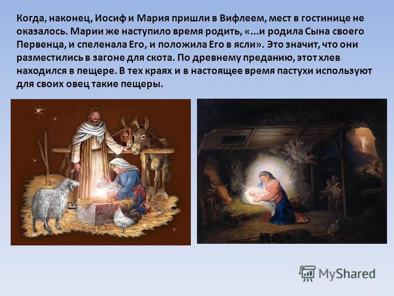 Когда, наконец, Иосиф и Мария пришли в Вифлеем, мест в гостинице не оказалось. Марии же наступило время родить, «...и родила Сына своего Первенца, и спеленала Его, и положила Его в ясли». Это значит, что они разместились в загоне для скота. По древне