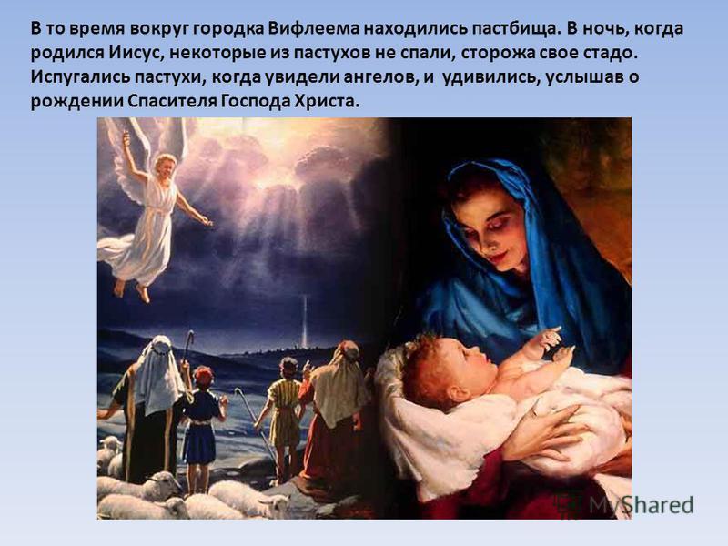 В то время вокруг городка Вифлеема находились пастбища. В ночь, когда родился Иисус, некоторые из пастухов не спали, сторожа свое стадо. Испугались пастухи, когда увидели ангелов, и удивились, услышав о рождении Спасителя Господа Христа.