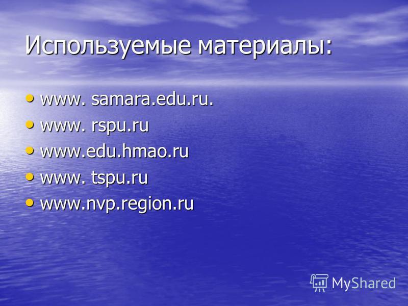 Используемые материалы: www. samara.edu.ru. www. samara.edu.ru. www. rspu.ru www. rspu.ru www.edu.hmao.ru www.edu.hmao.ru www. tspu.ru www. tspu.ru www.nvp.region.ru www.nvp.region.ru