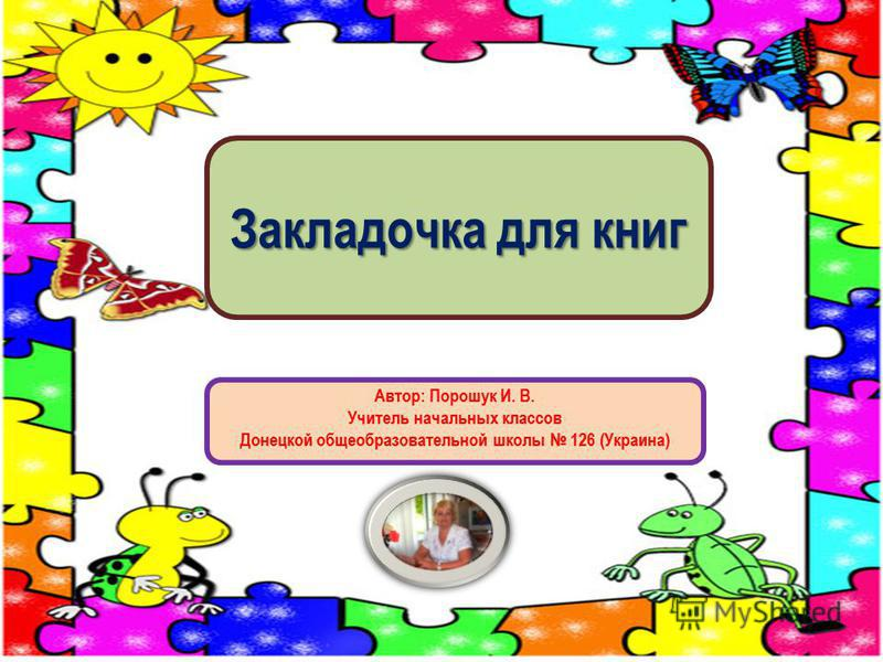 Закладочка для книг Автор: Порошук И. В. Учитель начальных классов Донецкой общеобразовательной школы 126 (Украина)