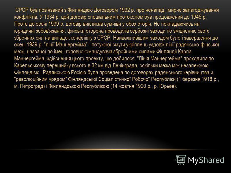 СРСР був пов'язаний з Фінляндією Договором 1932 р. про ненапад і мирне залагоджування конфліктів. У 1934 р. цей договір спеціальним протоколом був продовжений до 1945 р. Проте до осені 1939 р. договір викликав сумніви у обох сторін. Не покладаючись н