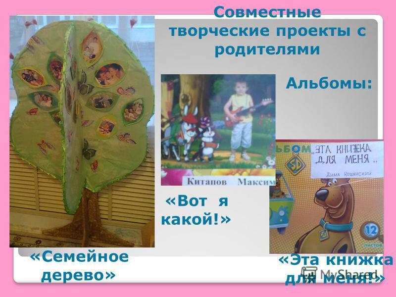 «Эта книжка для меня!» «Вот я какой!» Совместные творческие проекты с родителями Альбомы: «Семейное дерево»
