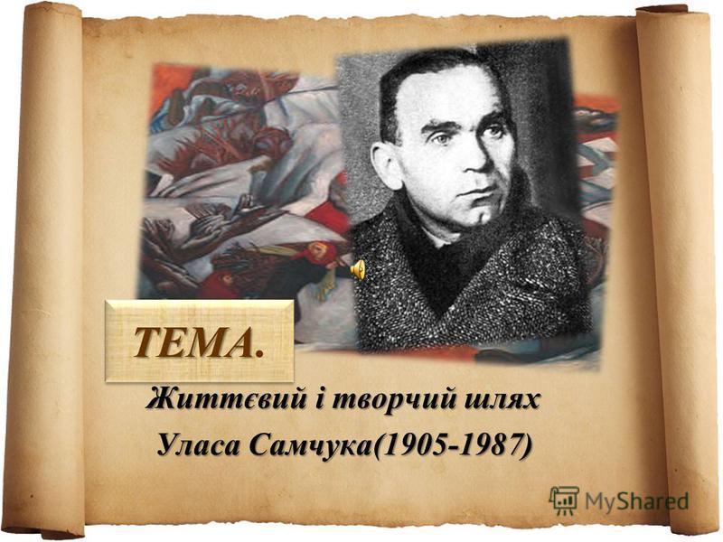 ТЕМА ТЕМА. Життєвий і творчий шлях Уласа Самчука(1905-1987)