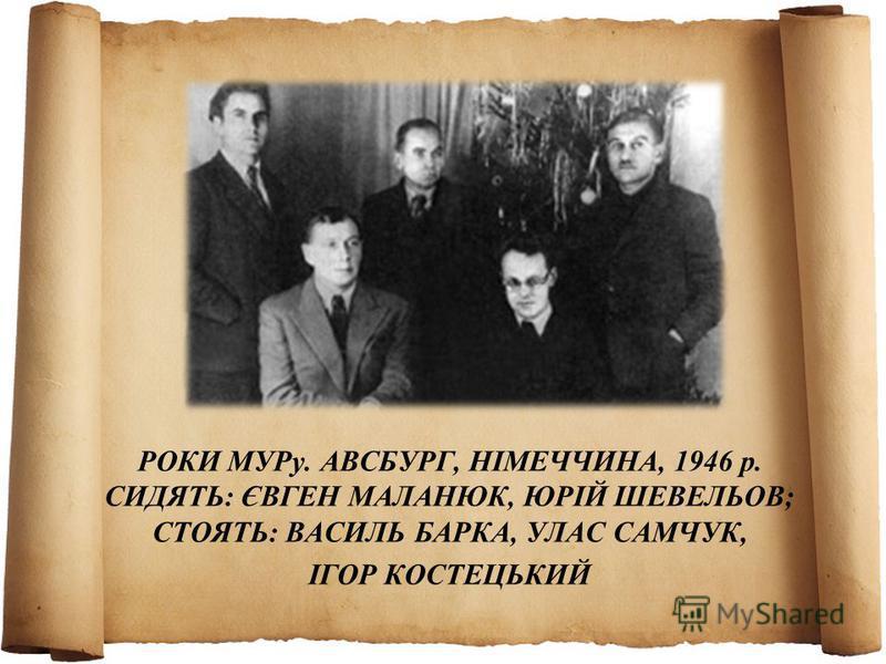 РОКИ МУРу. АВСБУРГ, НІМЕЧЧИНА, 1946 р. СИДЯТЬ: ЄВГЕН МАЛАНЮК, ЮРІЙ ШЕВЕЛЬОВ; СТОЯТЬ: ВАСИЛЬ БАРКА, УЛАС САМЧУК, ІГОР КОСТЕЦЬКИЙ