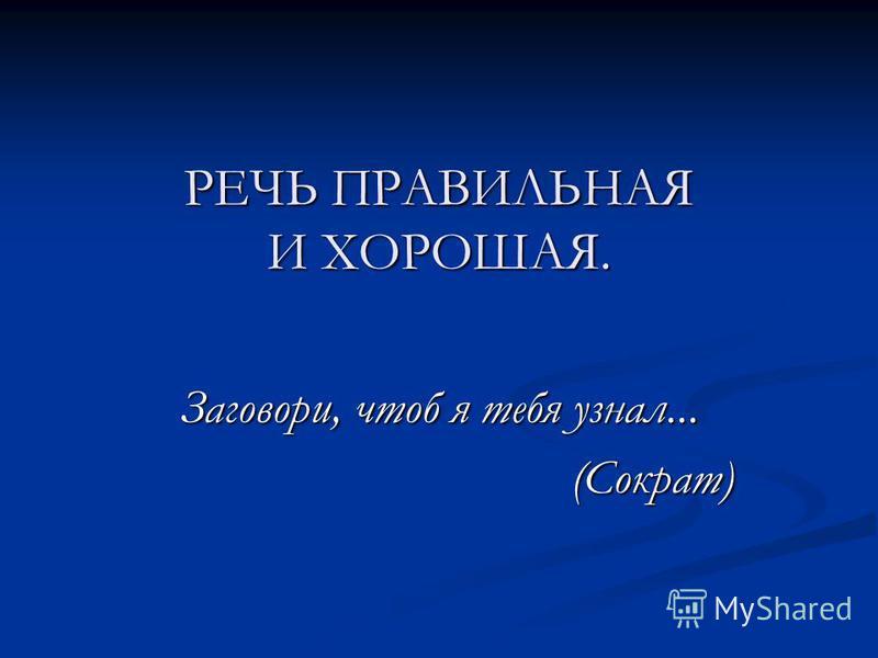 РЕЧЬ ПРАВИЛЬНАЯ И ХОРОШАЯ. Заговори, чтоб я тебя узнал... (Сократ) (Сократ)