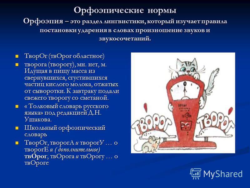 Орфоэпические нормы Орфоэпия – это раздел лингвистики, который изучает правила постановки ударения в словах произношение звуков и звукосочетаний. Твор Ог (тв Орог областное) Твор Ог (тв Орог областное) творога (творогу), мн. нет, м. Идущая в пищу мас