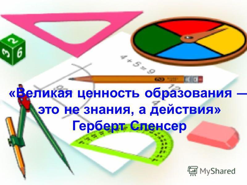 «Великая ценность образования это не знания, а действия» Герберт Спенсер