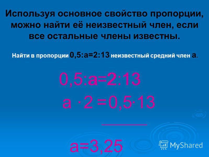 Используя основное свойство пропорции, можно найти её неизвестный член, если все остальные члены известны. Найти в пропорции 0,5:а=2:13 неизвестный средний член а. а. =. 130,5:а=2:1320,5 а 2. 13 = ________________ а=3,25
