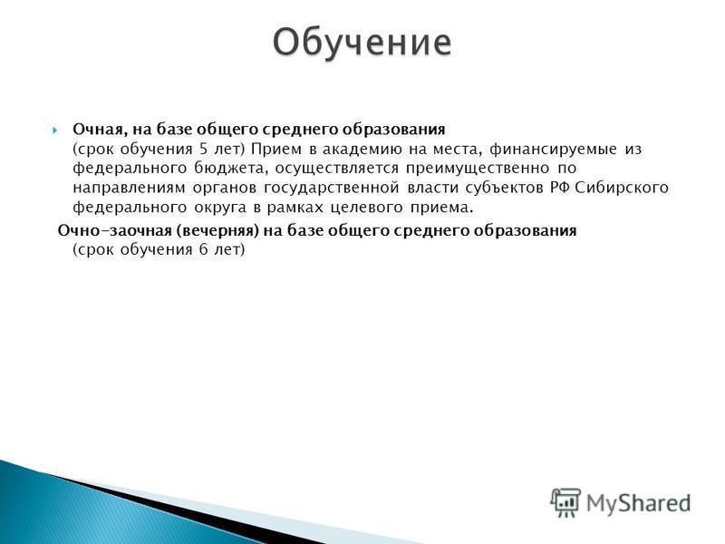 Очная, на базе общего среднего образования (срок обучения 5 лет) Прием в академию на места, финансируемые из федерального бюджета, осуществляется преимущественно по направлениям органов государственной власти субъектов РФ Сибирского федерального окру