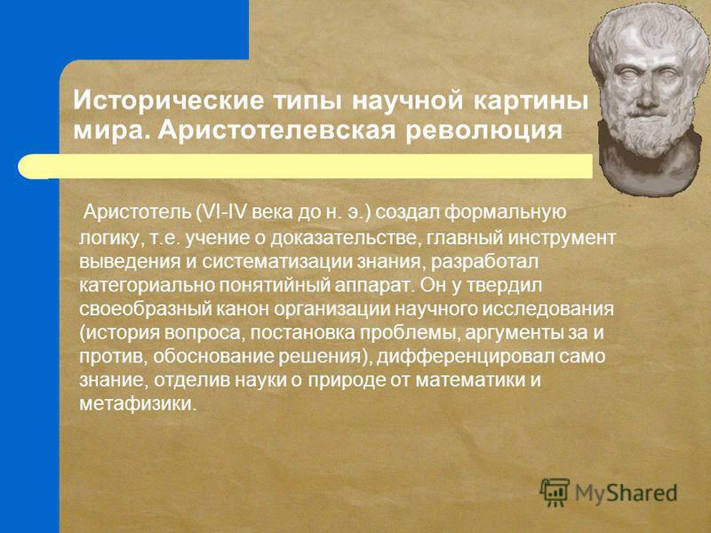 Исторические типы научной картины мира. Аристотелевская революция Аристотель (VI-IV века до н. э.) создал формальную логику, т.е. учение о доказательстве, главный инструмент выведения и систематизации знания, разработал категориально понятийный аппар