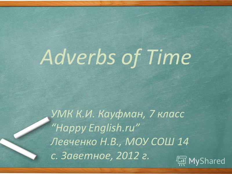 Adverbs of Time УМК К.И. Кауфман, 7 класс Happy English.ru Левченко Н.В., МОУ СОШ 14 с. Заветное, 2012 г.