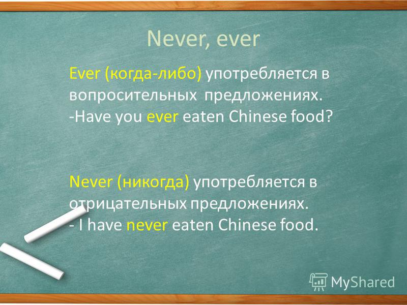 Never, ever Ever (когда-либо) употребляется в вопросительных предложениях. -Have you ever eaten Chinese food? Never (никогда) употребляется в отрицательных предложениях. - I have never eaten Chinese food.