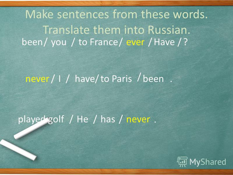 Make sentences from these words. Translate them into Russian. Haveyoueverbeento France?///// /Ihaveneverbeento Paris// / / //Hehasneverplayed golf..