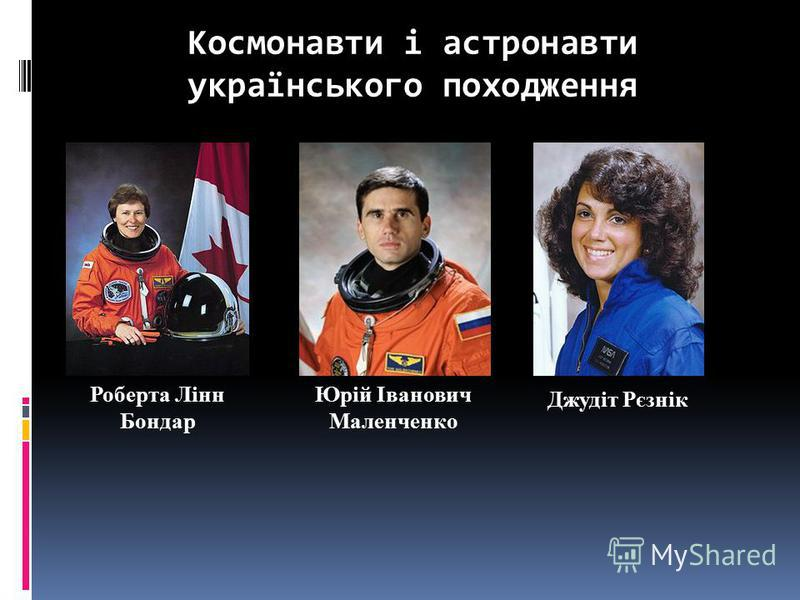 Космонавти і астронавти українського походження Роберта Лінн Бондар Юрій Іванович Маленченко Джудіт Рєзнік
