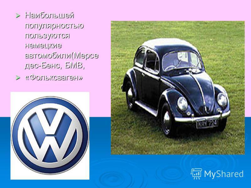 Наибольшей популярностью пользуются немецкие автомобили(Мерсе дес-Бенс, БМВ, Наибольшей популярностью пользуются немецкие автомобили(Мерсе дес-Бенс, БМВ, «Фольксваген» «Фольксваген»