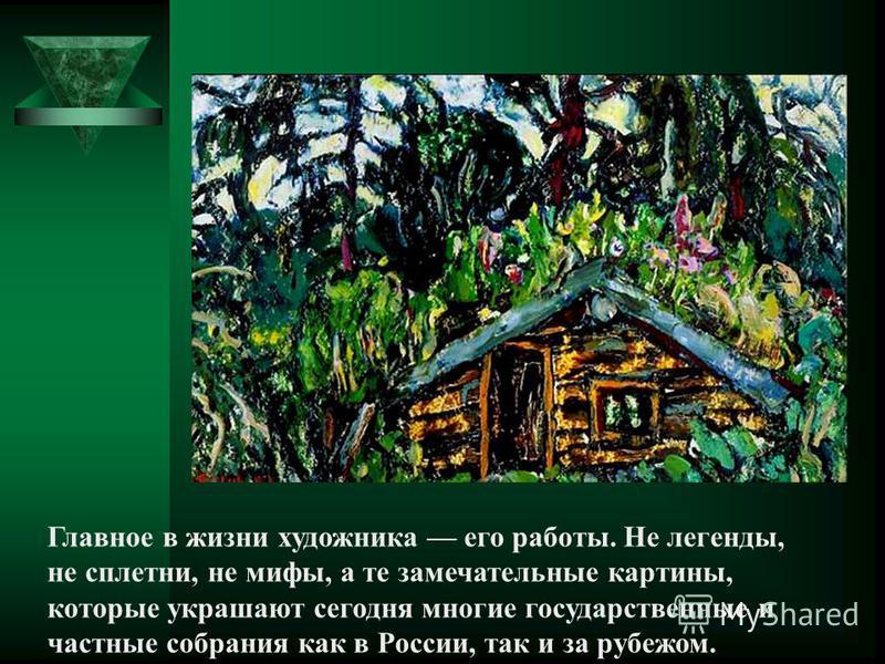 Главное в жизни художника его работы. Не легенды, не сплетни, не мифы, а те замечательные картины, которые украшают сегодня многие государственные и частные собрания как в России, так и за рубежом.