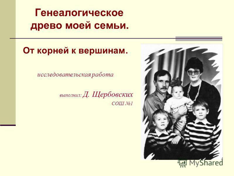 Генеалогическое древо моей семьи. От корней к вершинам. исследовательская работа выполнил: Д. Щербовских СОШ 1