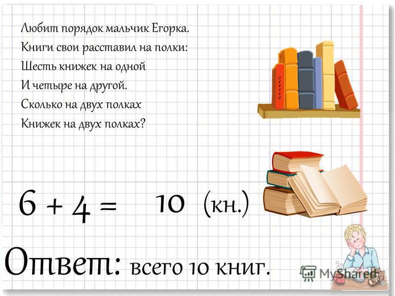 Любит порядок мальчик Егорка. Книги свои расставил на полки: Шесть книжек на одной И четыре на другой. Сколько на двух полках Книжек на двух полках? 10 (кн.) 6 + 4 = Ответ: всего 10 книг.