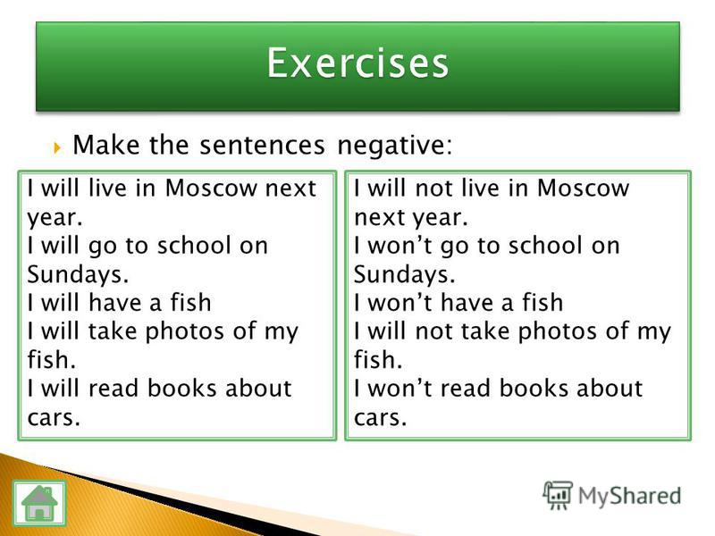 I will not live in Moscow next year. I wont go to school on Sundays. I wont have a fish I will not take photos of my fish. I wont read books about cars. I will live in Moscow next year. I will go to school on Sundays. I will have a fish I will take p