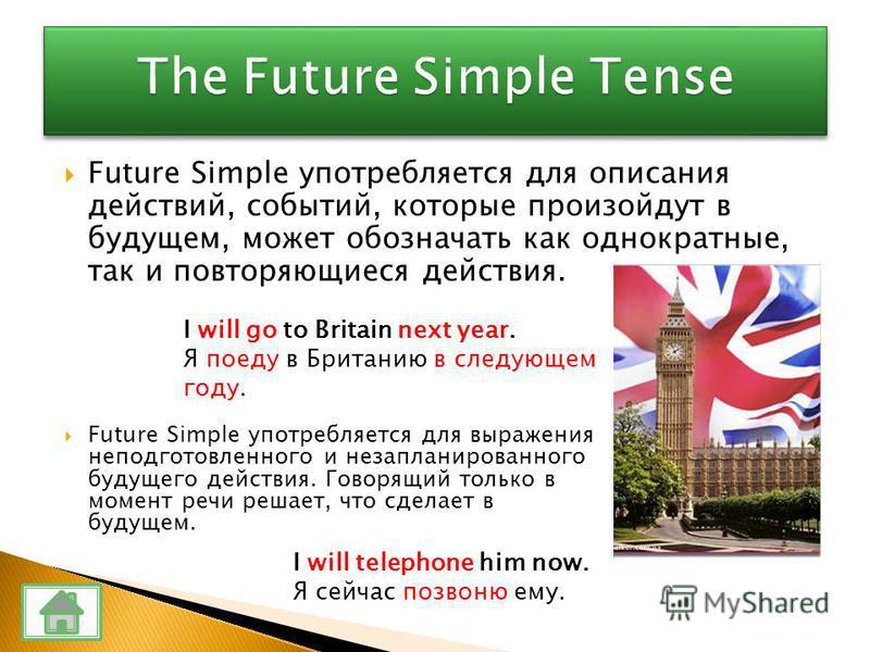 Future Simple употребляется для описания действий, событий, которые произойдут в будущем, может обозначать как однократные, так и повторяющиеся действия. I will go to Britain next year. Я поеду в Британию в следующем году. Future Simple употребляется