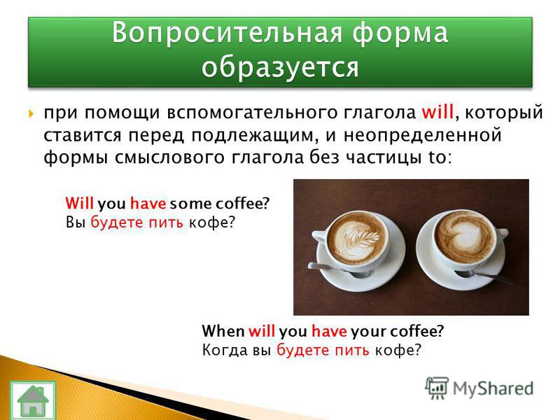 при помощи вспомогательного глагола will, который ставится перед подлежащим, и неопределенной формы смыслового глагола без частицы to: Will you have some coffee? Вы будете пить кофе? When will you have your coffee? Когда вы будете пить кофе?