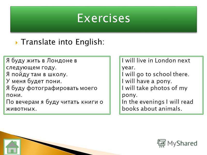 Translate into English: Я буду жить в Лондоне в следующем году. Я пойду там в школу. У меня будет пони. Я буду фотографировать моего пони. По вечерам я буду читать книги о животных. I will live in London next year. I will go to school there. I will h