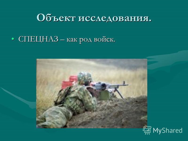 Объект исследования. СПЕЦНАЗ – как род войск.СПЕЦНАЗ – как род войск.