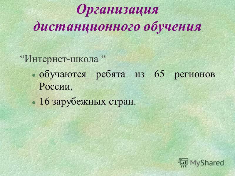 Организация дистанционного обучения Интернет-школа l обучаются ребята из 65 регионов России, l 16 зарубежных стран.