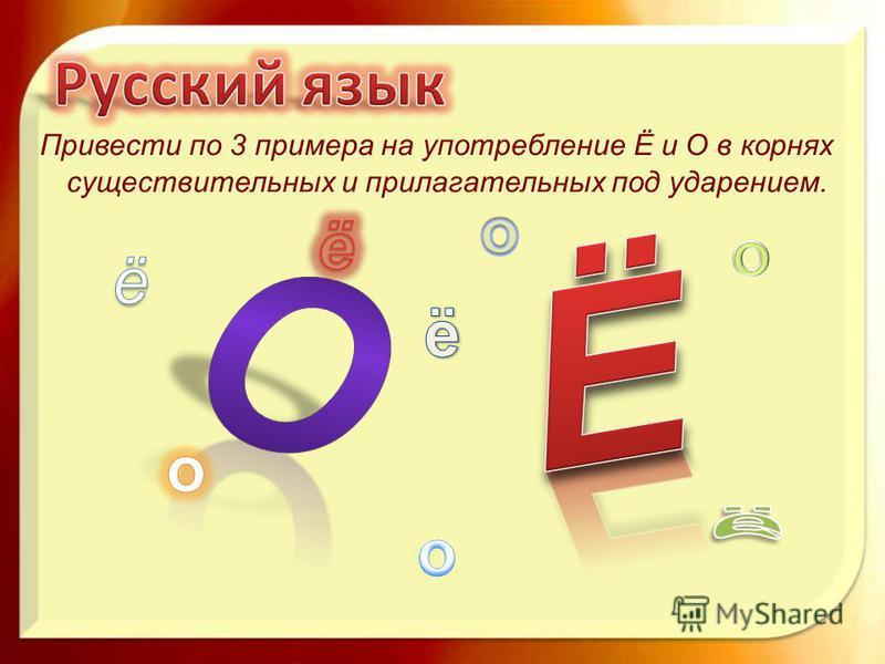 Привести по 3 примера на употребление Ё и О в корнях существительных и прилагательных под ударением.