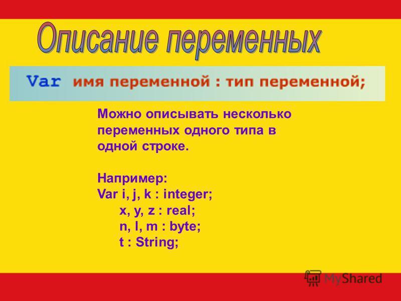 Можно описывать несколько переменных одного типа в одной строке. Например: Var i, j, k : integer; x, y, z : real; n, l, m : byte; t : String;