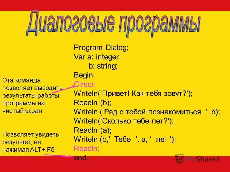 Program Dialog; Var a: integer; b: string; Begin Clrscr; Writeln(Привет! Как тебя зовут?'); Readln (b); Writeln (Рад с тобой познакомиться ', b); Writeln(Сколько тебе лет?'); Readln (a); Writeln (b,' Тебе ', a, лет '); Readln; end. Эта команда позвол