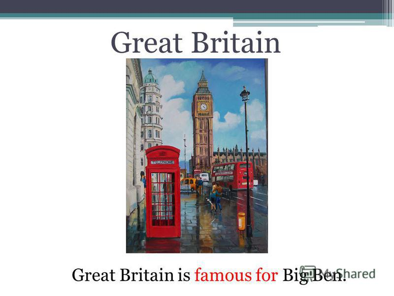 Great Britain Great Britain is famous for Big Ben.