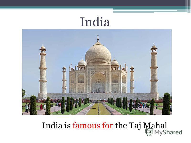 India India is famous for the Taj Mahal