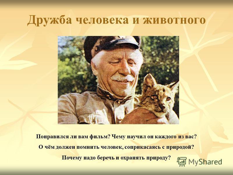 Дружба человека и животного Понравился ли вам фильм? Чему научил он каждого из вас? О чём должен помнить человек, соприкасаясь с природой? Почему надо беречь и охранять природу?