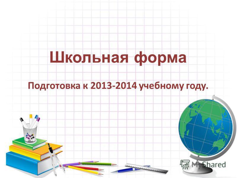 Школьная форма Подготовка к 2013-2014 учебному году.